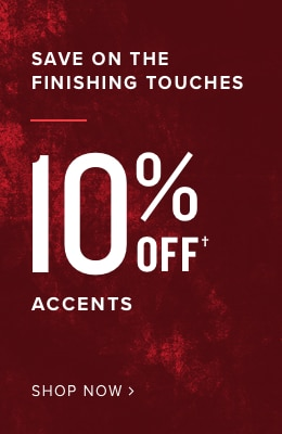 save on finishing touches 10% OFF home accents - shop now